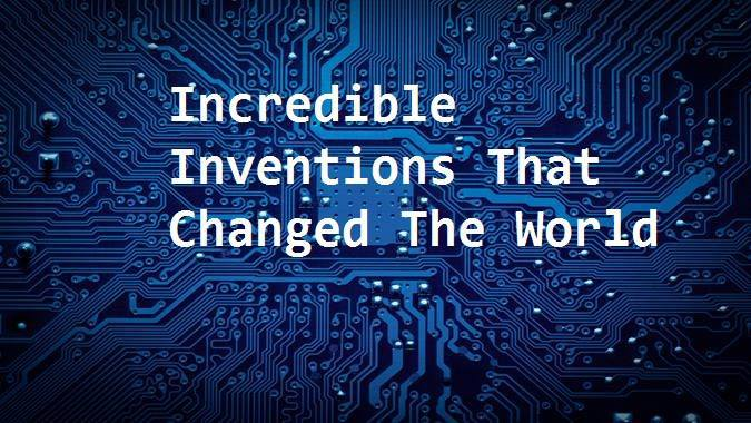 Top 5 Incredible Inventions That Changed The World