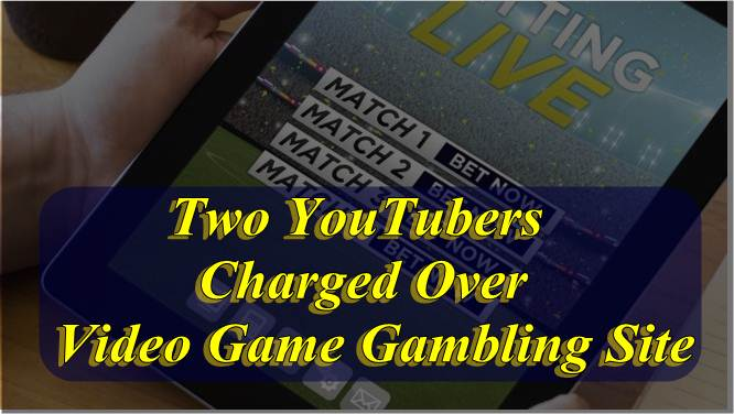 Two YouTubers Charged Over Video Game Gambling Site