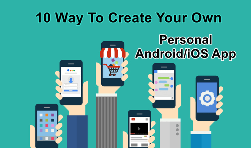 Top 10 Ways You Can Create Your Own Android/iOS Applications